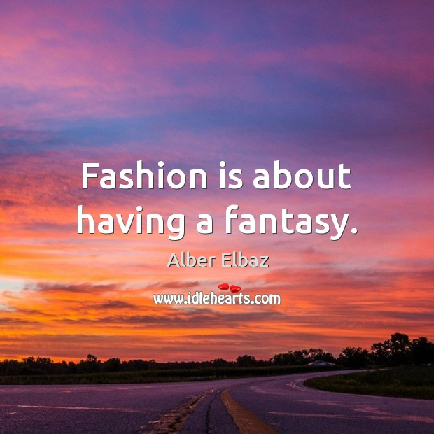 Image, Fashion is about having a fantasy.