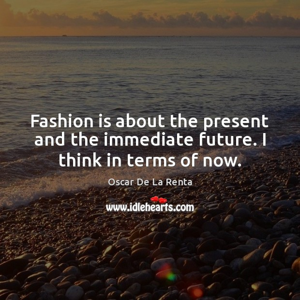 Fashion is about the present and the immediate future. I think in terms of now. Oscar De La Renta Picture Quote