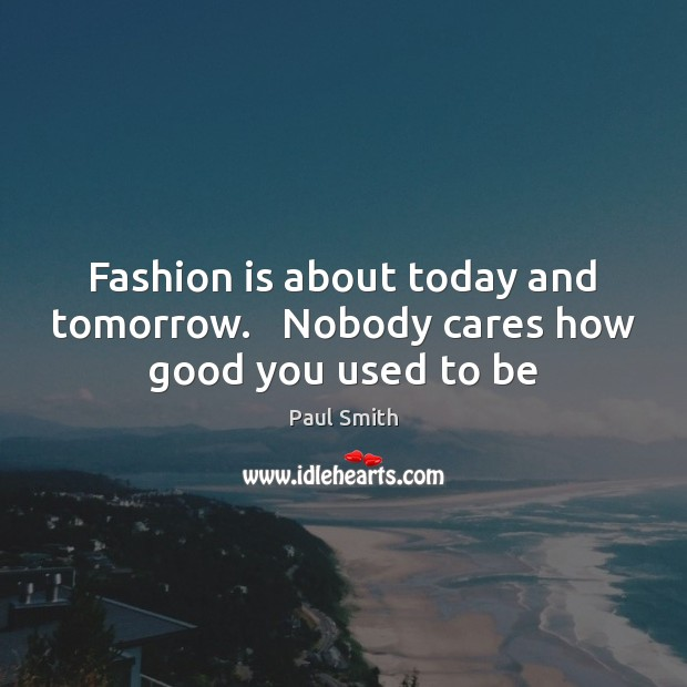 Fashion is about today and tomorrow.   Nobody cares how good you used to be Fashion Quotes Image