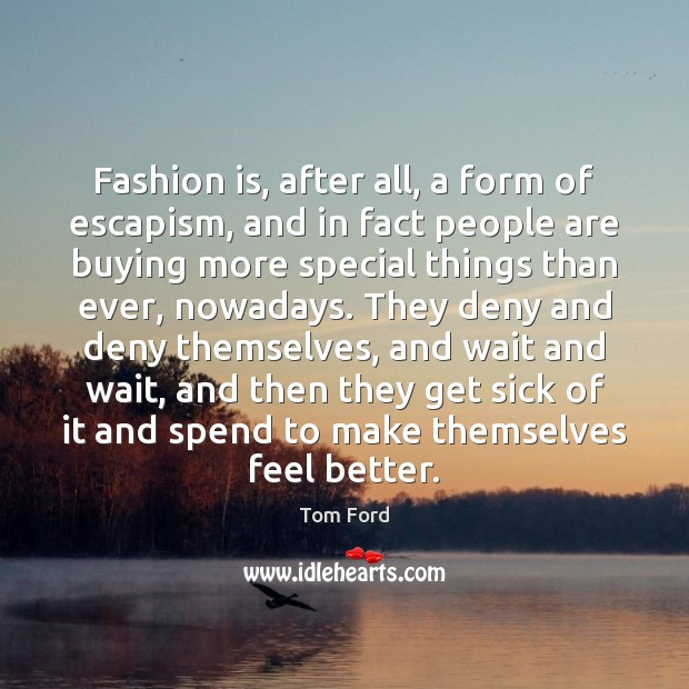 Fashion is, after all, a form of escapism, and in fact people Fashion Quotes Image