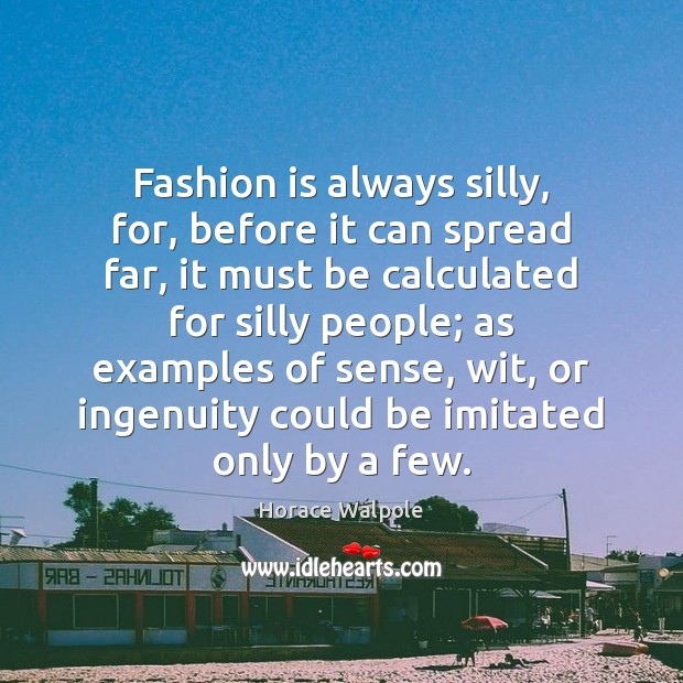 Fashion is always silly, for, before it can spread far, it must Horace Walpole Picture Quote