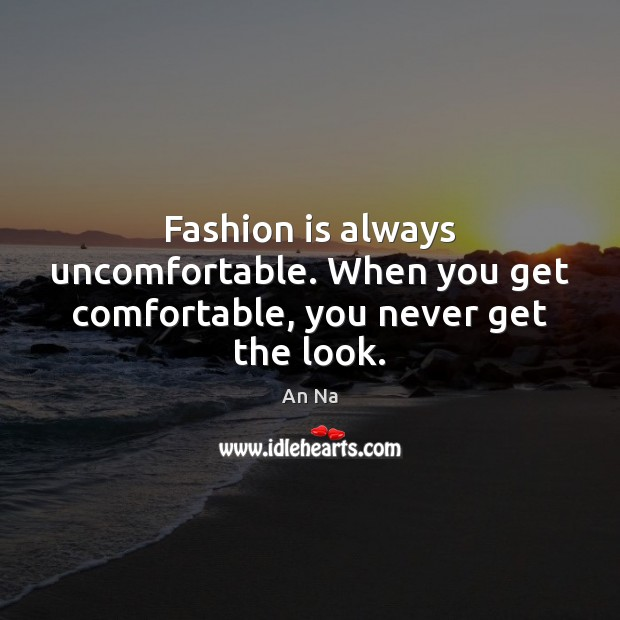 Image, Fashion is always uncomfortable. When you get comfortable, you never get the look.