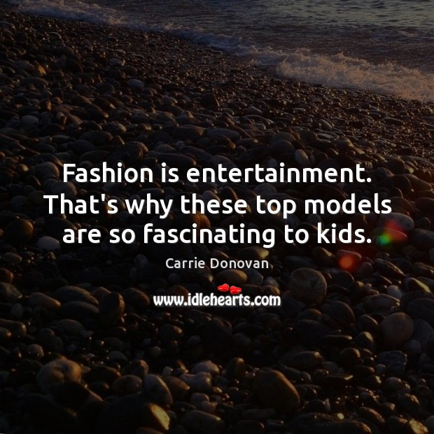 Fashion is entertainment. That's why these top models are so fascinating to kids. Image
