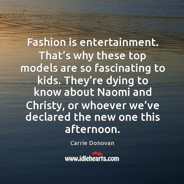 Fashion is entertainment. That's why these top models are so fascinating to kids. Carrie Donovan Picture Quote