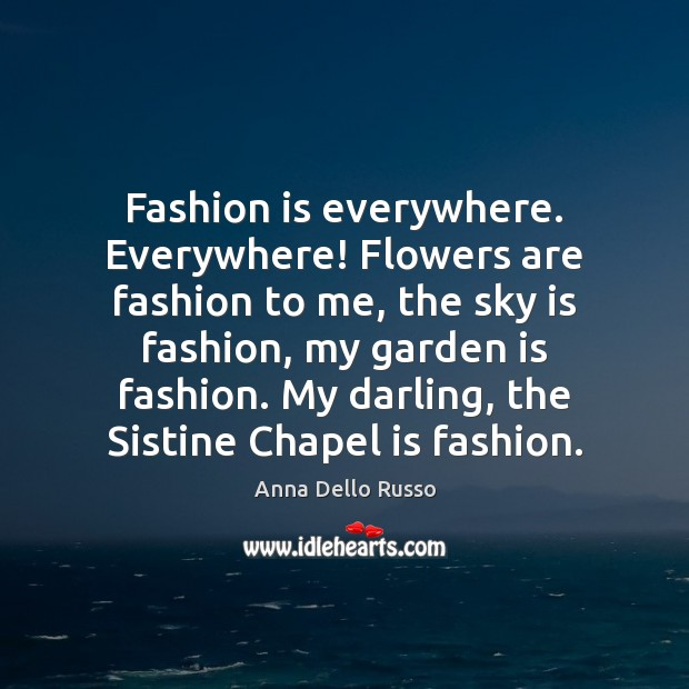 Fashion is everywhere. Everywhere! Flowers are fashion to me, the sky is Fashion Quotes Image