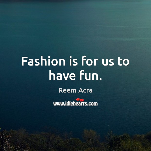 Fashion is for us to have fun. Fashion Quotes Image