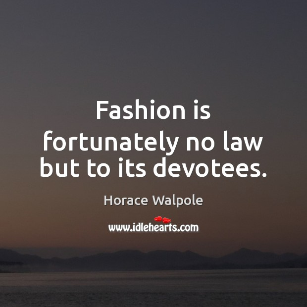 Fashion is fortunately no law but to its devotees. Horace Walpole Picture Quote