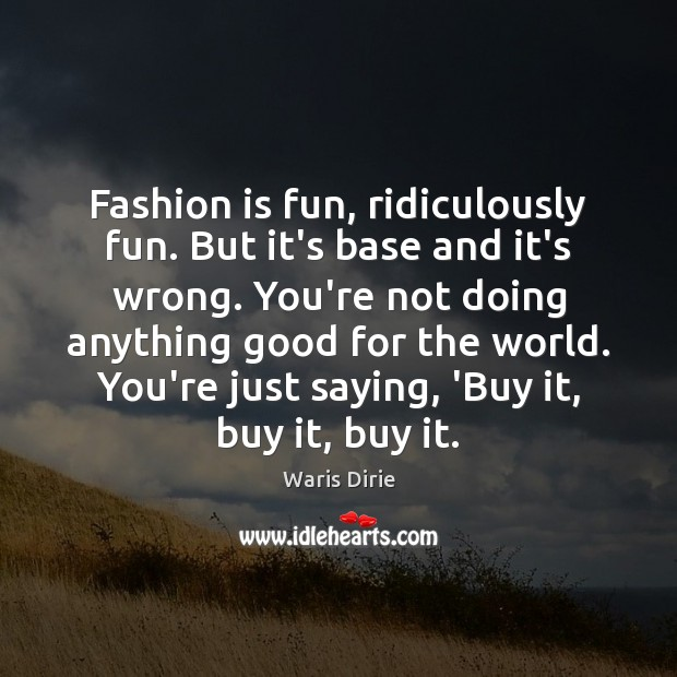 Fashion is fun, ridiculously fun. But it's base and it's wrong. You're Fashion Quotes Image
