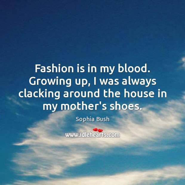 Fashion is in my blood. Growing up, I was always clacking around Fashion Quotes Image