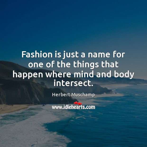 Fashion is just a name for one of the things that happen where mind and body intersect. Fashion Quotes Image