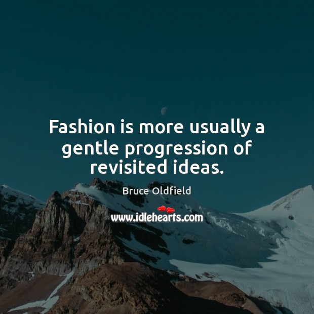 Image, Fashion is more usually a gentle progression of revisited ideas.