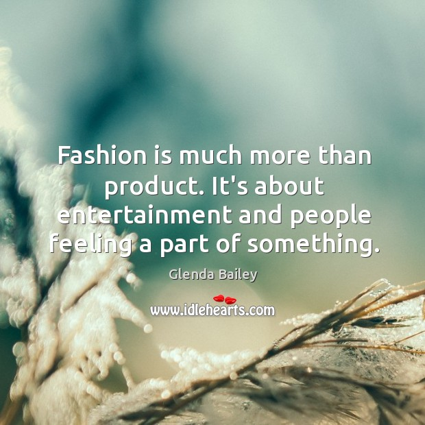 Fashion is much more than product. It's about entertainment and people feeling Image