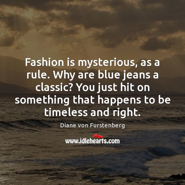 Fashion is mysterious, as a rule. Why are blue jeans a classic? Fashion Quotes Image
