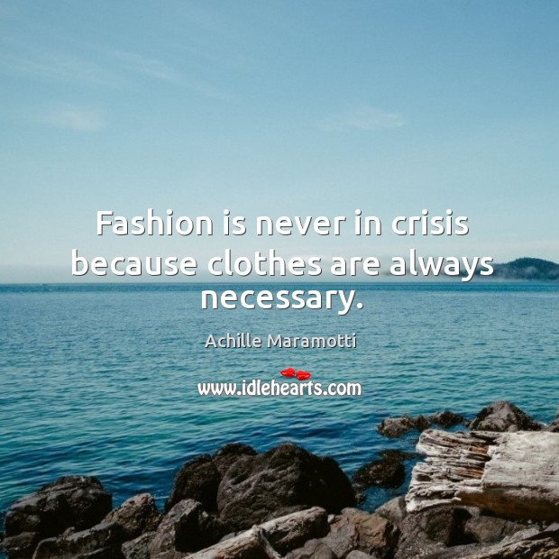 Image, Fashion is never in crisis because clothes are always necessary.