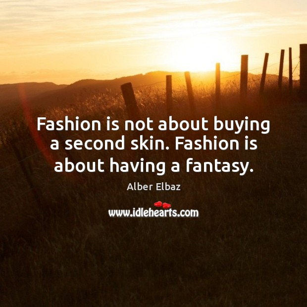 Image, Fashion is not about buying a second skin. Fashion is about having a fantasy.