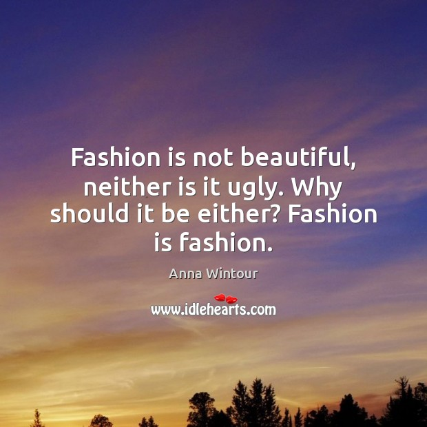 Image, Fashion is not beautiful, neither is it ugly. Why should it be either? Fashion is fashion.