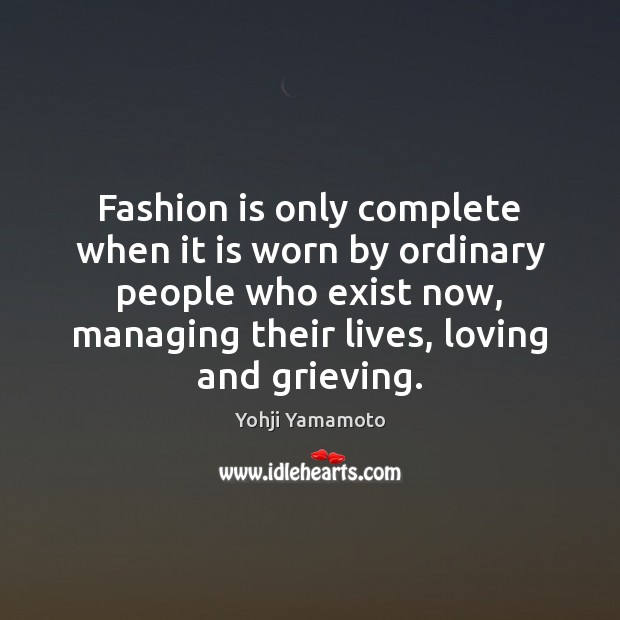 Fashion is only complete when it is worn by ordinary people who Yohji Yamamoto Picture Quote