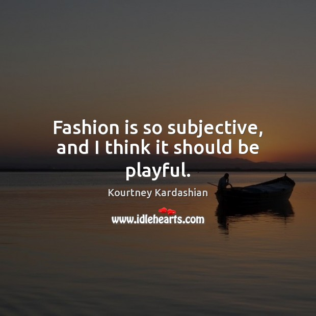 Fashion is so subjective, and I think it should be playful. Fashion Quotes Image