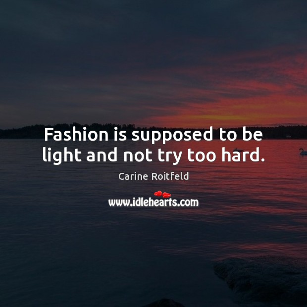 Fashion is supposed to be light and not try too hard. Carine Roitfeld Picture Quote