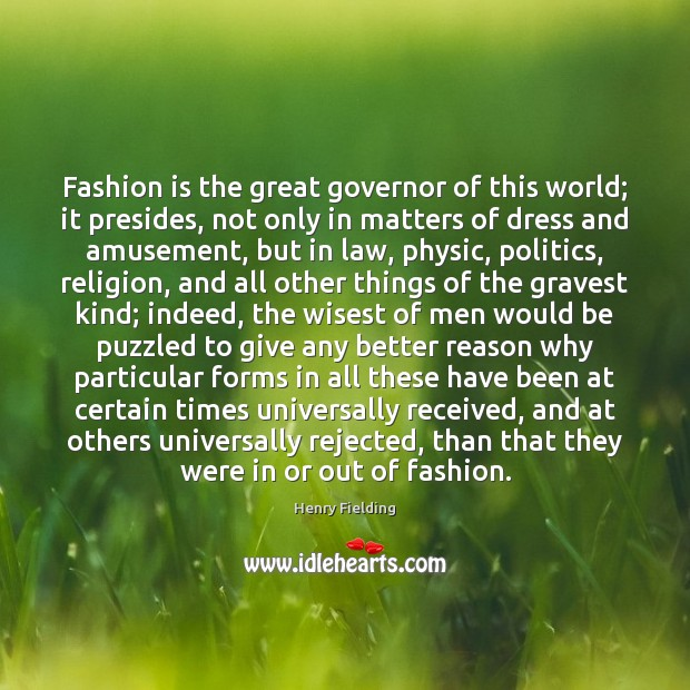 Fashion is the great governor of this world; it presides, not only Henry Fielding Picture Quote
