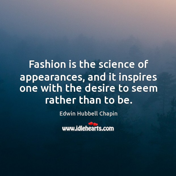 Fashion is the science of appearances, and it inspires one with the desire to seem rather than to be. Edwin Hubbell Chapin Picture Quote