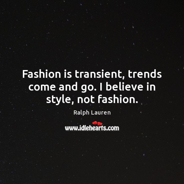 Fashion is transient, trends come and go. I believe in style, not fashion. Fashion Quotes Image