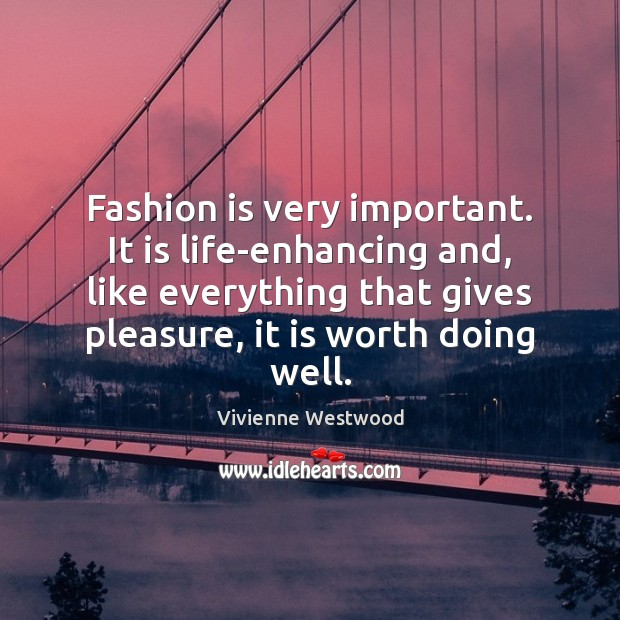 Fashion is very important. It is life-enhancing and, like everything that gives Image