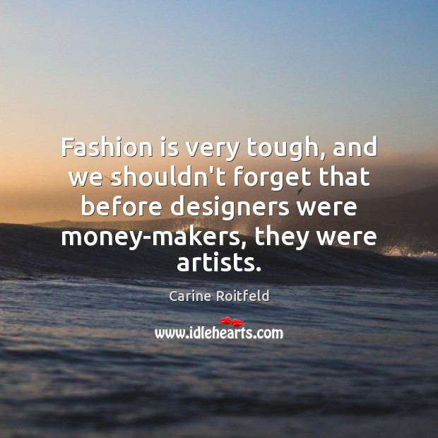 Fashion is very tough, and we shouldn't forget that before designers were Carine Roitfeld Picture Quote