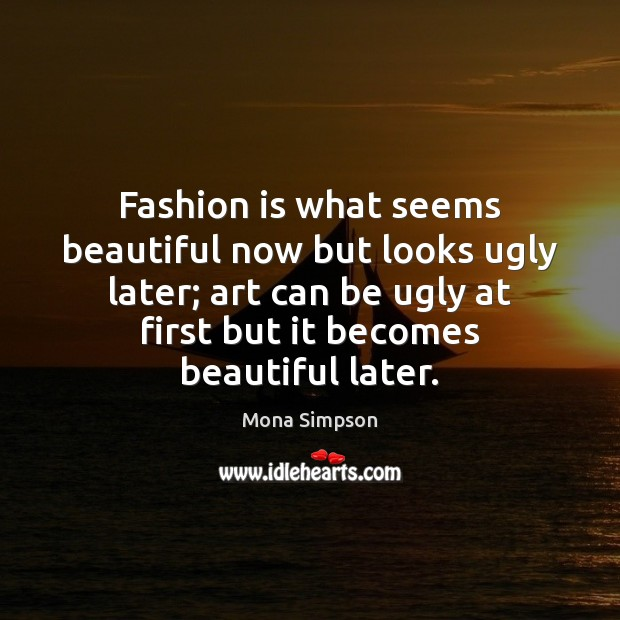 Fashion is what seems beautiful now but looks ugly later; art can Fashion Quotes Image