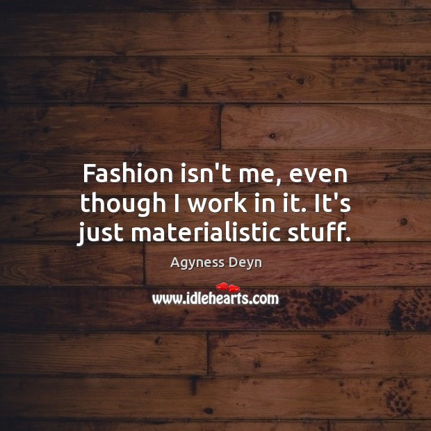 Fashion isn't me, even though I work in it. It's just materialistic stuff. Agyness Deyn Picture Quote