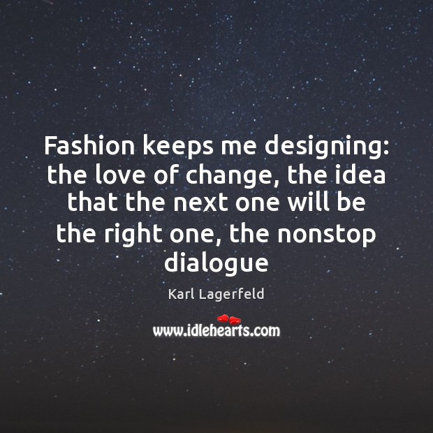 Fashion keeps me designing: the love of change, the idea that the Image