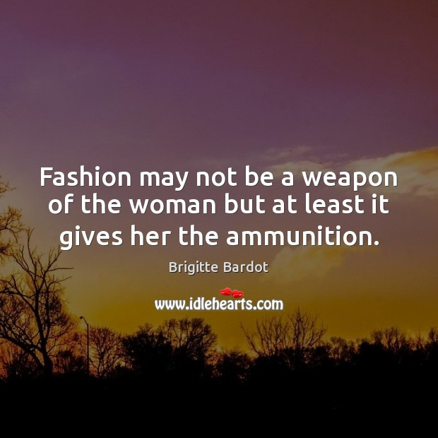 Fashion may not be a weapon of the woman but at least it gives her the ammunition. Image