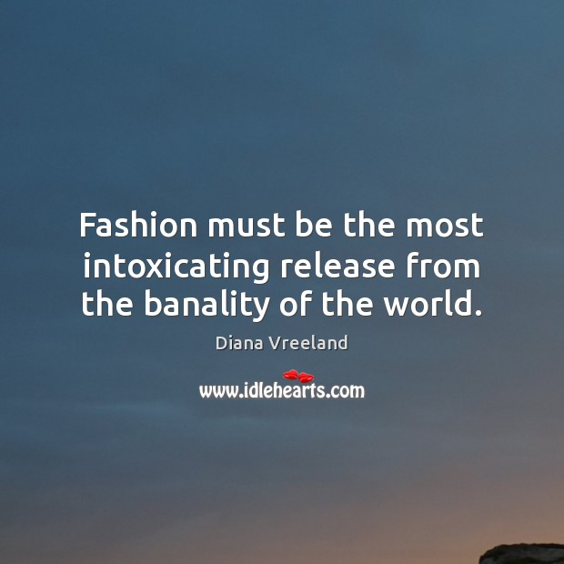 Fashion must be the most intoxicating release from the banality of the world. Diana Vreeland Picture Quote