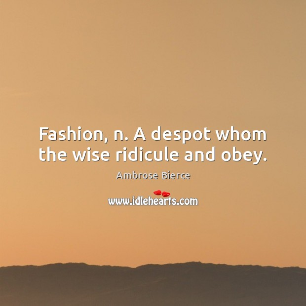 Fashion, n. A despot whom the wise ridicule and obey. Image