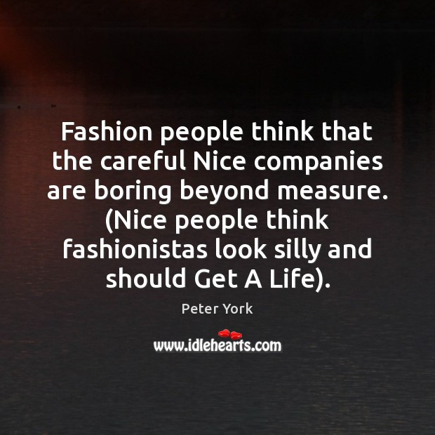 Fashion people think that the careful Nice companies are boring beyond measure. ( Peter York Picture Quote