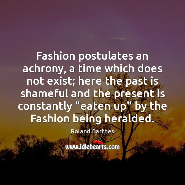 Fashion postulates an achrony, a time which does not exist; here the Roland Barthes Picture Quote