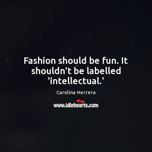 Fashion should be fun. It shouldn't be labelled 'intellectual.' Image