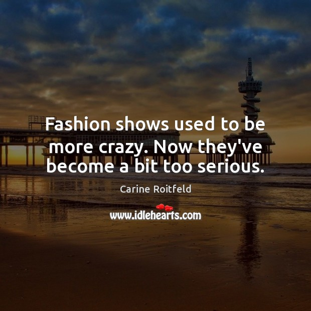 Fashion shows used to be more crazy. Now they've become a bit too serious. Carine Roitfeld Picture Quote