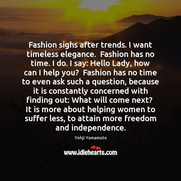 Fashion sighs after trends. I want timeless elegance.  Fashion has no time. Yohji Yamamoto Picture Quote