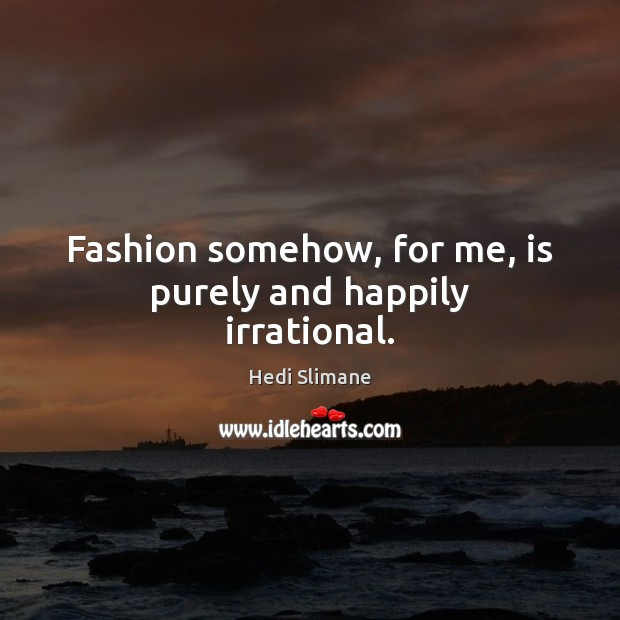 Fashion somehow, for me, is purely and happily irrational. Image