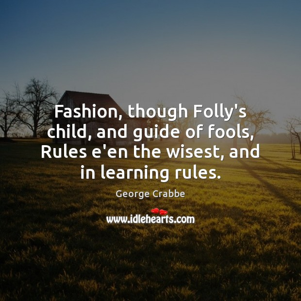 Fashion, though Folly's child, and guide of fools, Rules e'en the wisest, George Crabbe Picture Quote