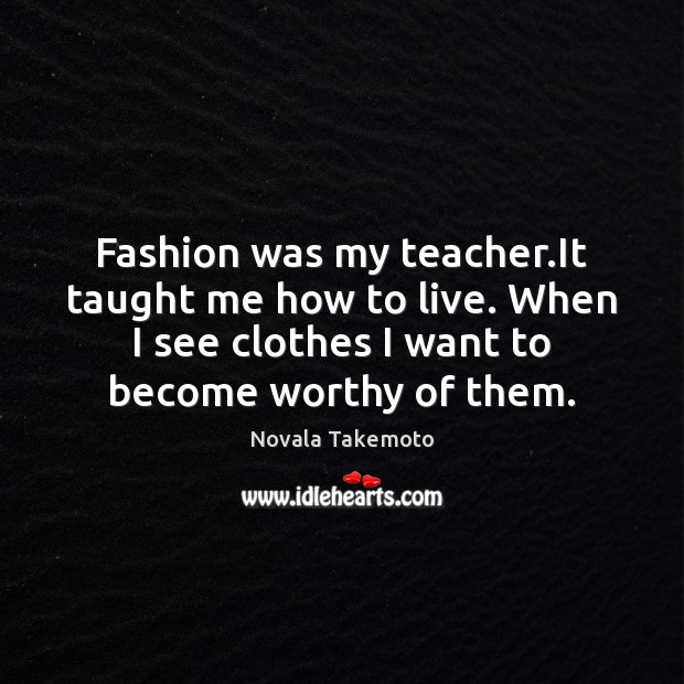 Fashion was my teacher.It taught me how to live. When I Image