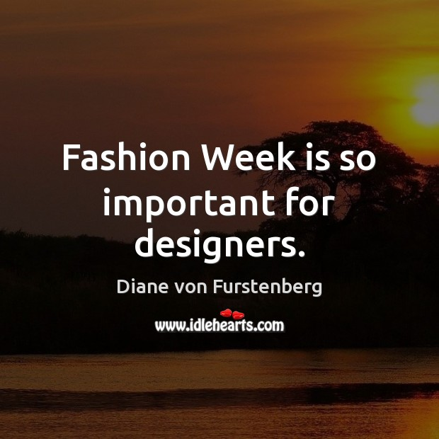 Fashion Week is so important for designers. Diane von Furstenberg Picture Quote