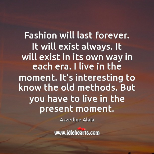 Fashion will last forever. It will exist always. It will exist in Image