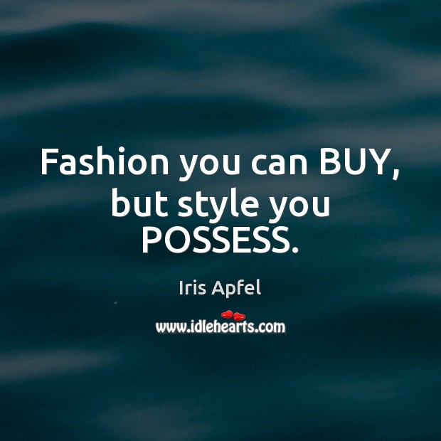 Fashion you can BUY, but style you POSSESS. Image