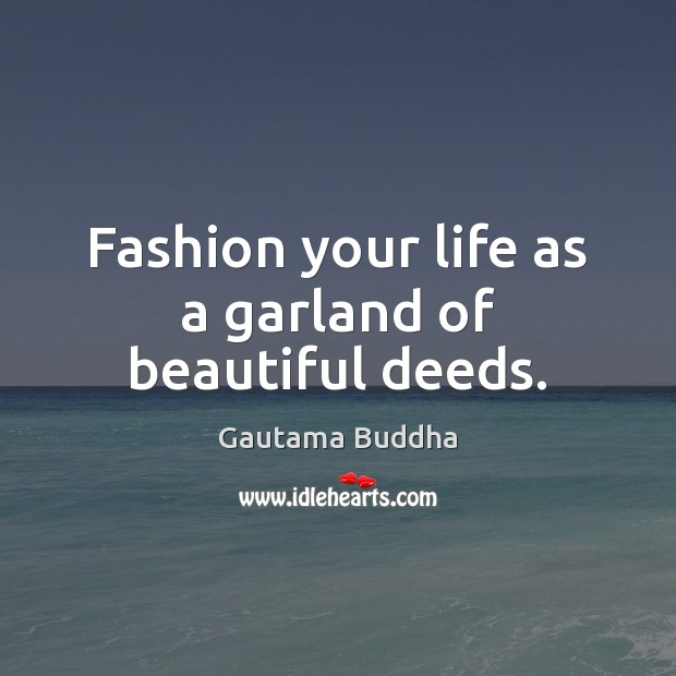 Fashion your life as a garland of beautiful deeds. Image