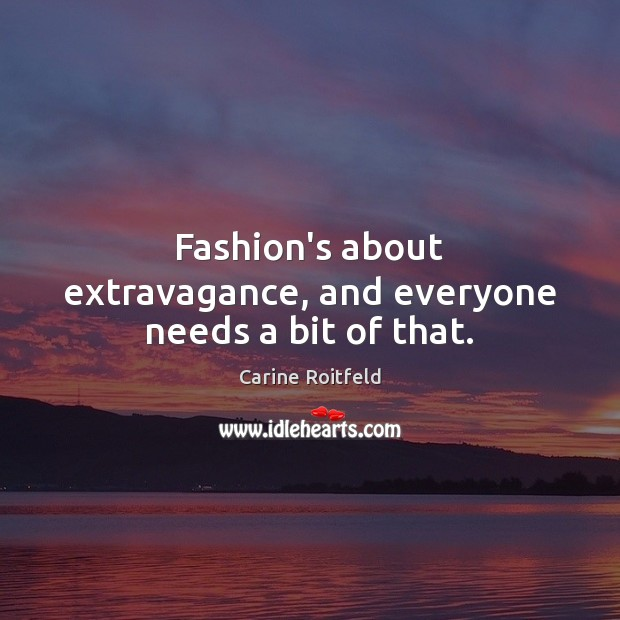 Image, Fashion's about extravagance, and everyone needs a bit of that.