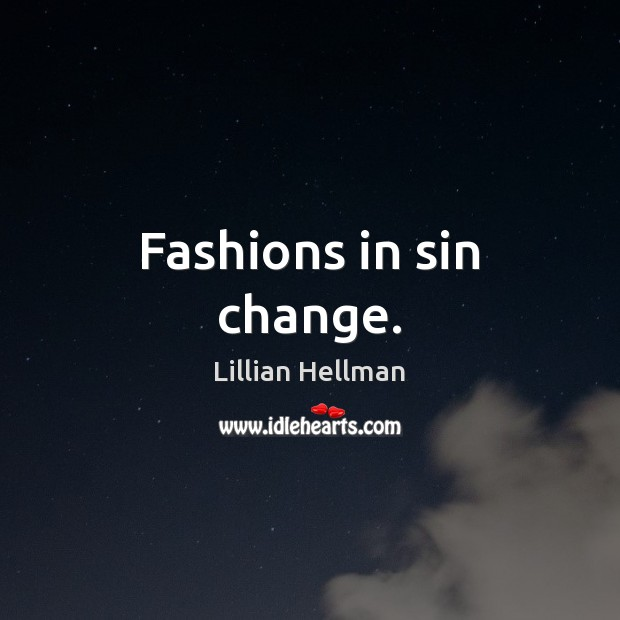 Fashions in sin change. Lillian Hellman Picture Quote
