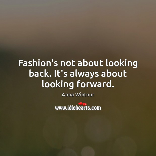 Fashion's not about looking back. It's always about looking forward. Image