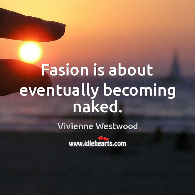 Fasion is about eventually becoming naked. Image
